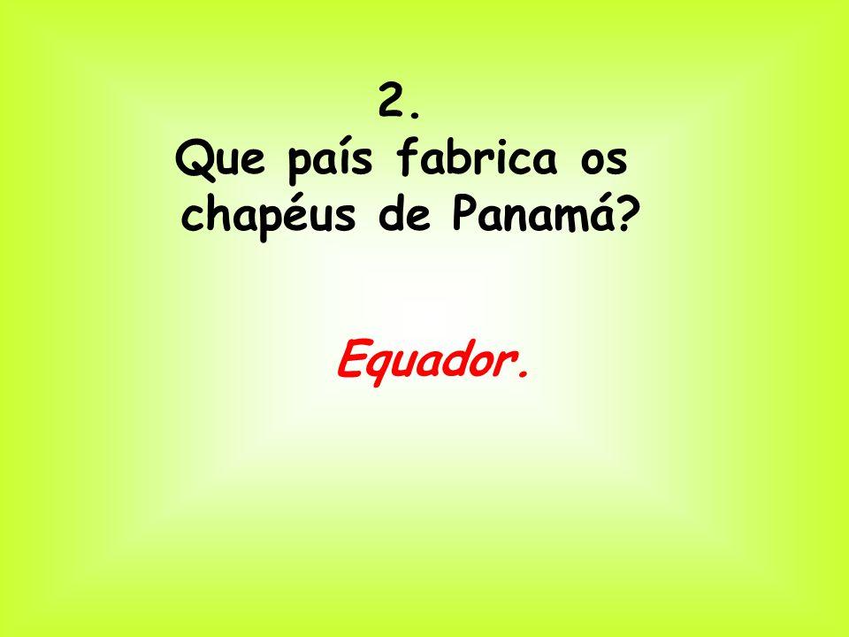 2. Que país fabrica os chapéus de Panamá Equador.