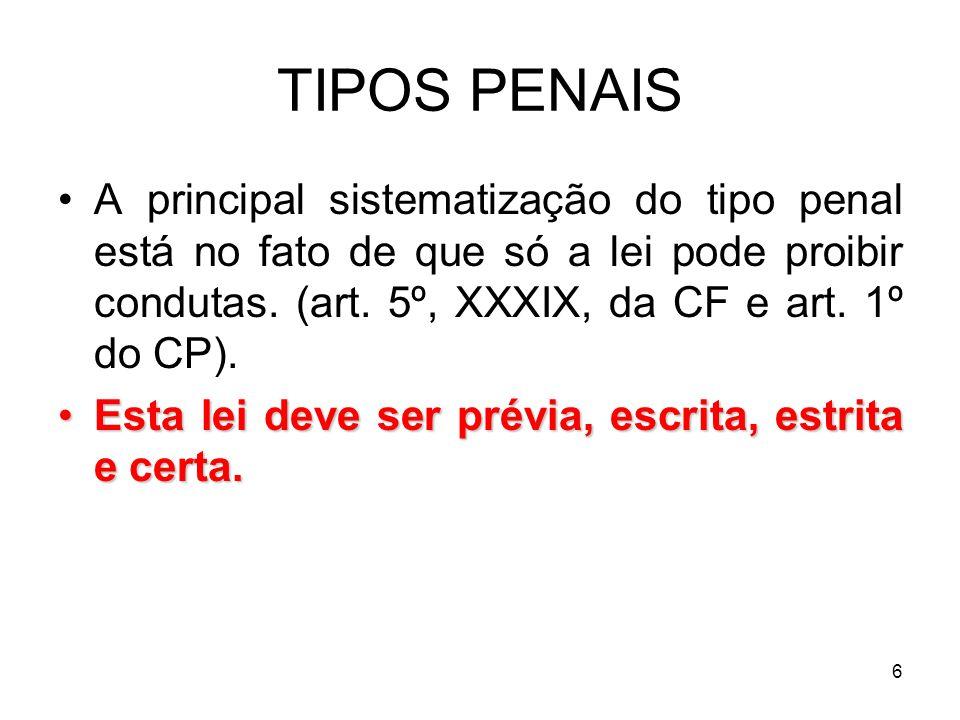 TIPOS PENAIS A principal sistematização do tipo penal está no fato de que só a lei pode proibir condutas. (art. 5º, XXXIX, da CF e art. 1º do CP).