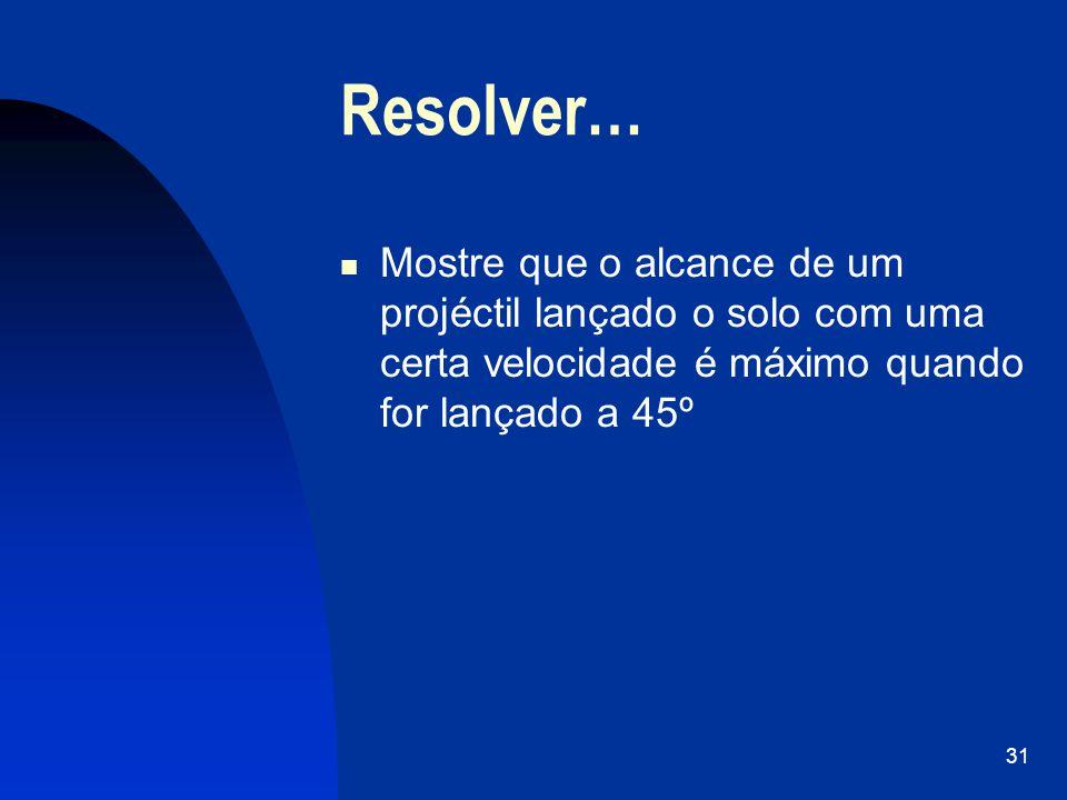 Resolver… Mostre que o alcance de um projéctil lançado o solo com uma certa velocidade é máximo quando for lançado a 45º.