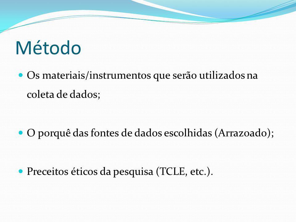 Método Os materiais/instrumentos que serão utilizados na coleta de dados; O porquê das fontes de dados escolhidas (Arrazoado);