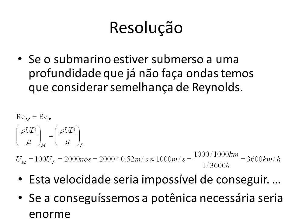 Resolução Se o submarino estiver submerso a uma profundidade que já não faça ondas temos que considerar semelhança de Reynolds.