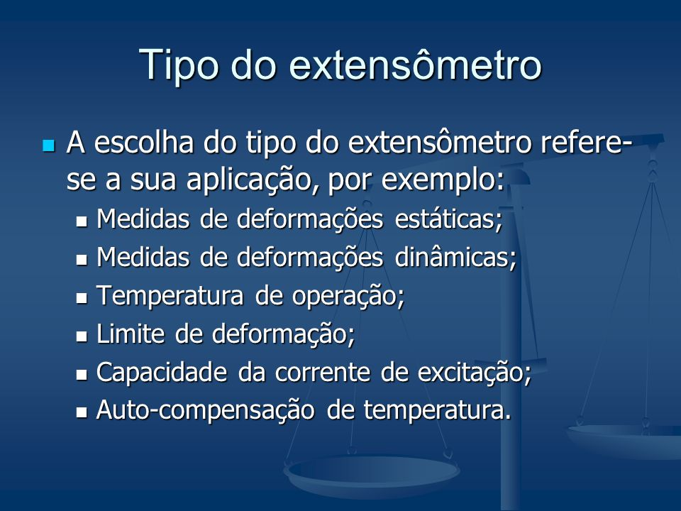 Tipo do extensômetro A escolha do tipo do extensômetro refere-se a sua aplicação, por exemplo: Medidas de deformações estáticas;