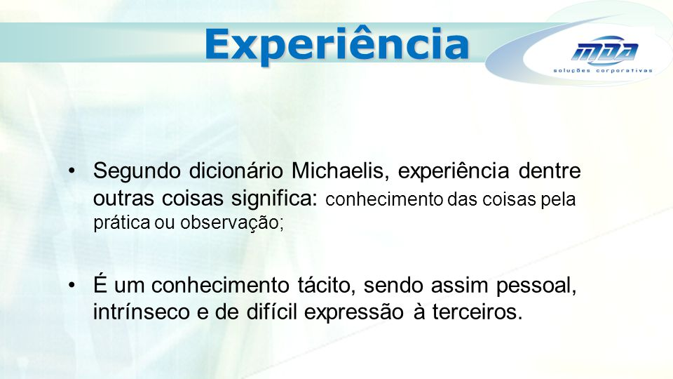 Experiência Segundo dicionário Michaelis, experiência dentre outras coisas significa: conhecimento das coisas pela prática ou observação;