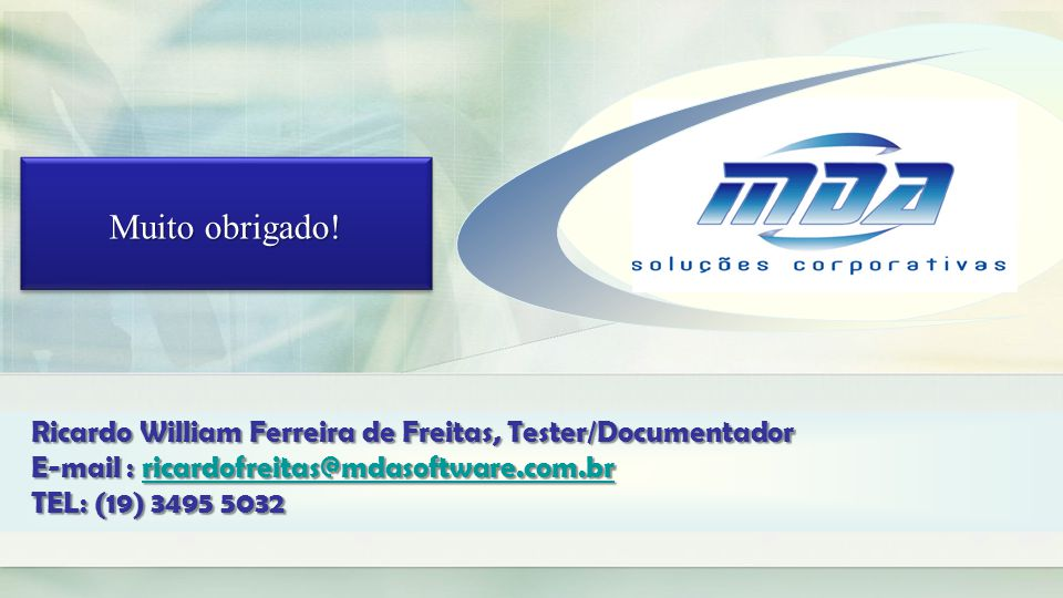 Muito obrigado! Ricardo William Ferreira de Freitas, Tester/Documentador. E-mail : ricardofreitas@mdasoftware.com.br.