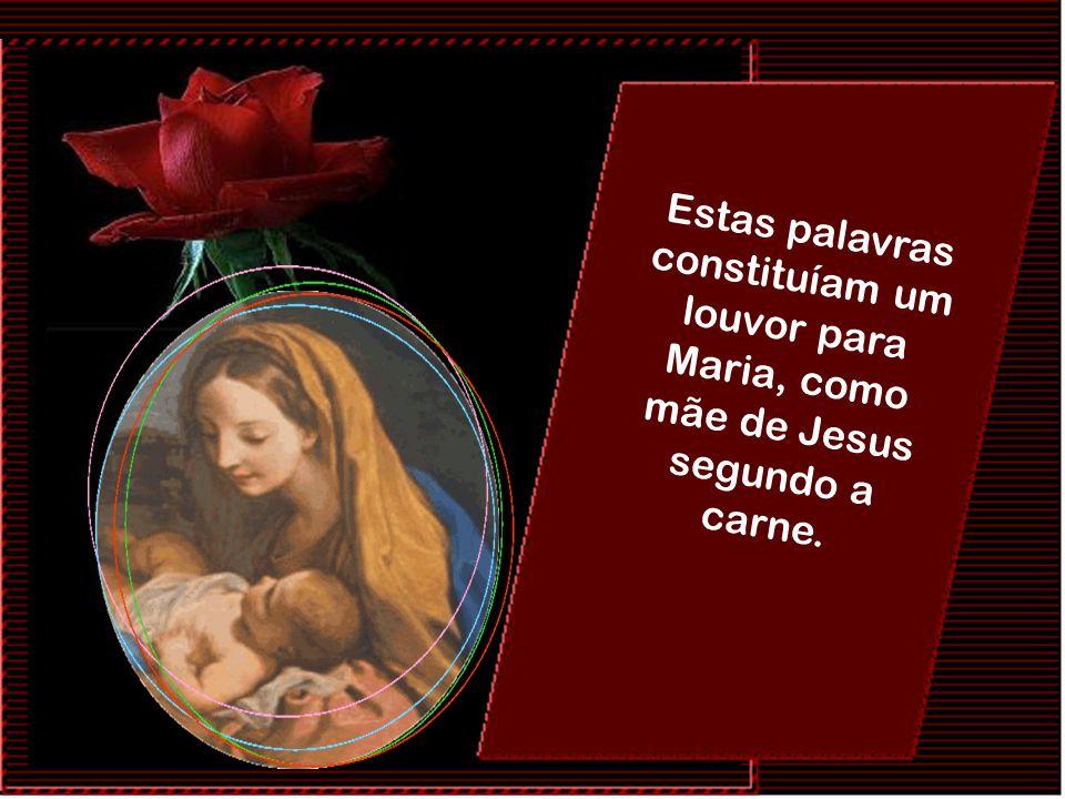 Estas palavras constituíam um louvor para Maria, como mãe de Jesus segundo a carne.