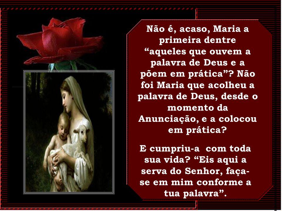 Não é, acaso, Maria a primeira dentre aqueles que ouvem a palavra de Deus e a põem em prática Não foi Maria que acolheu a palavra de Deus, desde o momento da Anunciação, e a colocou em prática