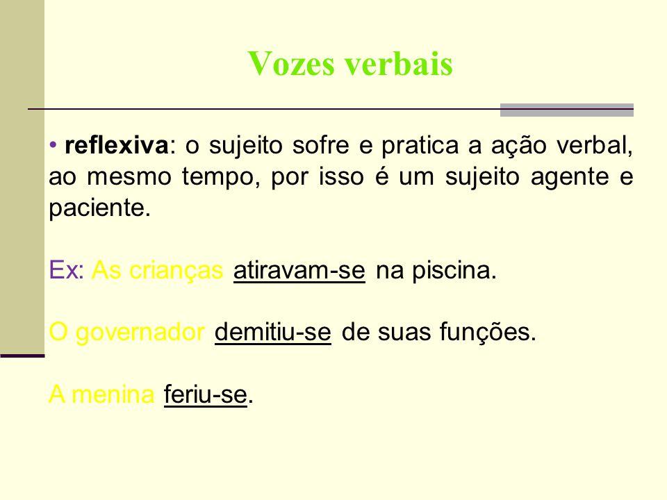 Vozes verbais reflexiva: o sujeito sofre e pratica a ação verbal, ao mesmo tempo, por isso é um sujeito agente e paciente.