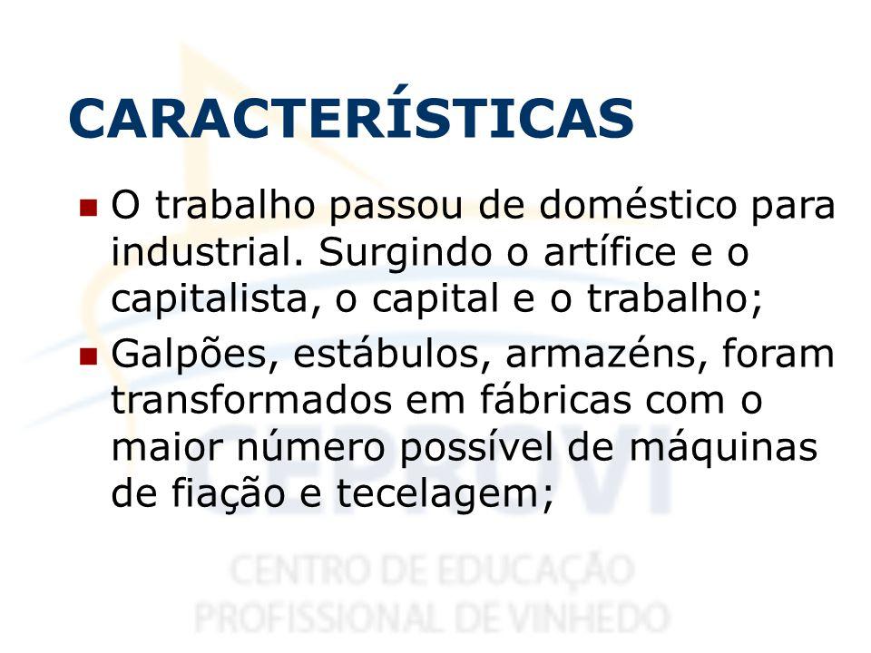 CARACTERÍSTICAS O trabalho passou de doméstico para industrial. Surgindo o artífice e o capitalista, o capital e o trabalho;