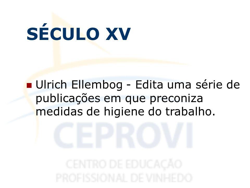 SÉCULO XV Ulrich Ellembog - Edita uma série de publicações em que preconiza medidas de higiene do trabalho.