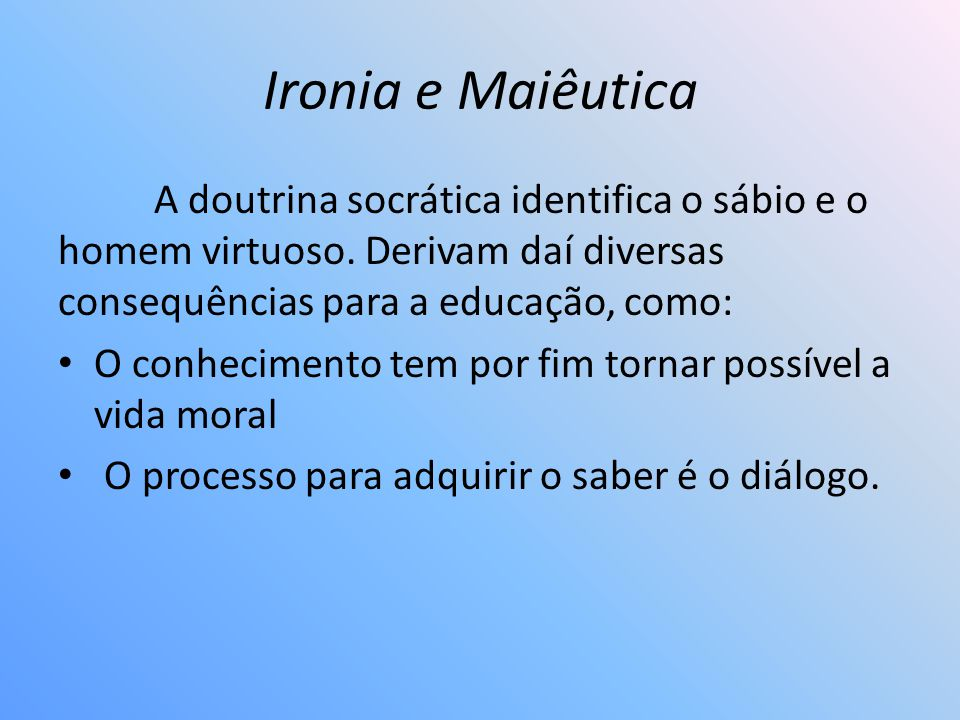 Ironia e Maiêutica A doutrina socrática identifica o sábio e o homem virtuoso. Derivam daí diversas consequências para a educação, como:
