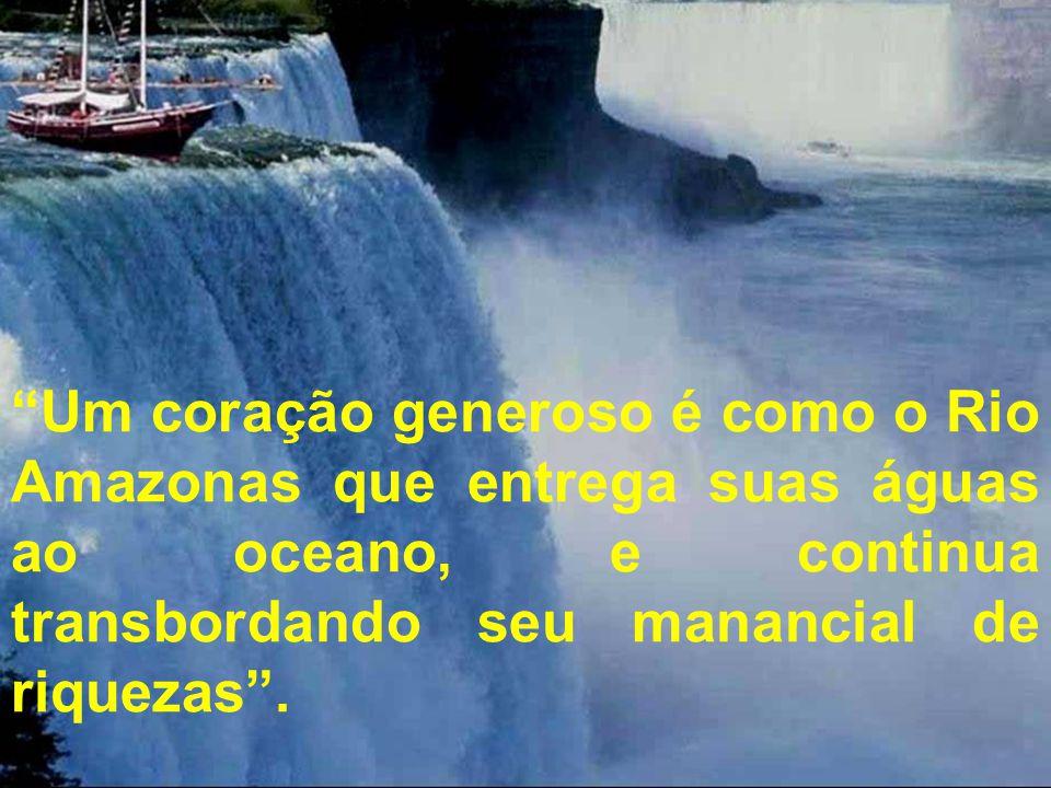 Um coração generoso é como o Rio Amazonas que entrega suas águas ao oceano, e continua transbordando seu manancial de riquezas .