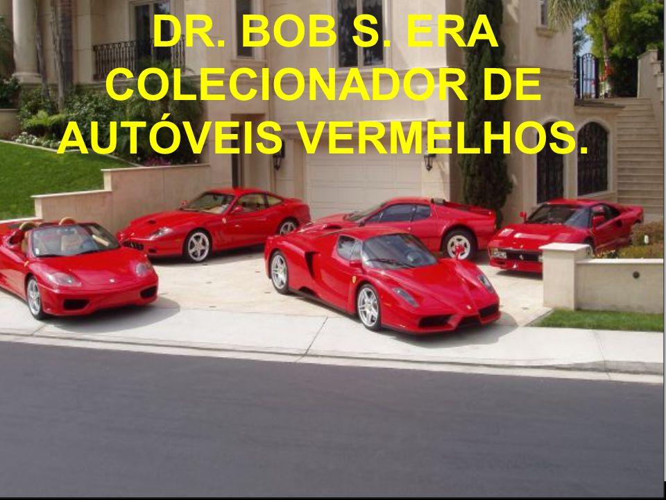 DR. BOB S. ERA COLECIONADOR DE AUTÓVEIS VERMELHOS.