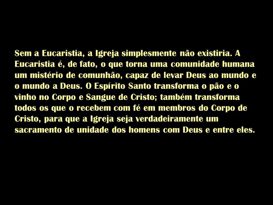 Sem a Eucaristia, a Igreja simplesmente não existiria