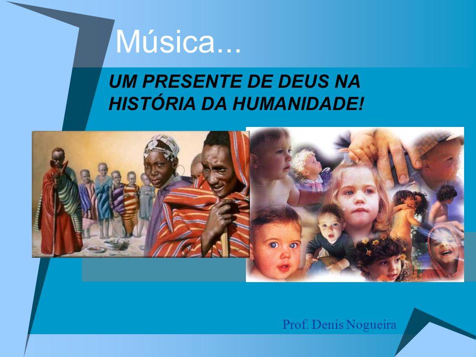 Música... UM PRESENTE DE DEUS NA HISTÓRIA DA HUMANIDADE!