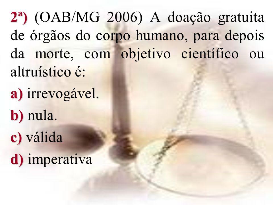 2ª) (OAB/MG 2006) A doação gratuita de órgãos do corpo humano, para depois da morte, com objetivo científico ou altruístico é: