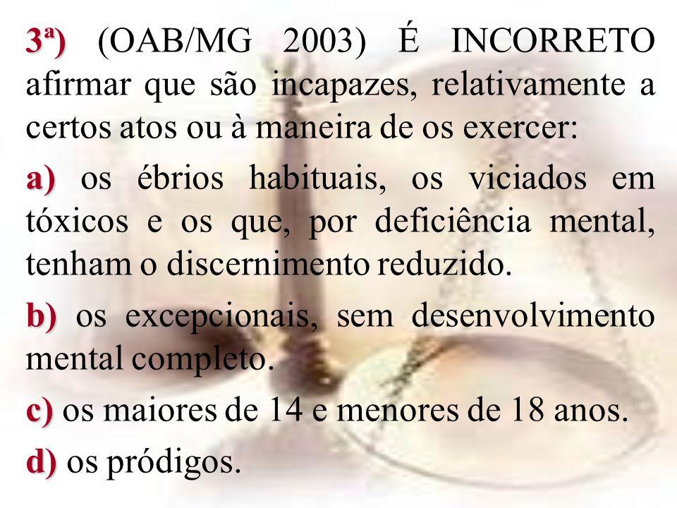 3ª) (OAB/MG 2003) É INCORRETO afirmar que são incapazes, relativamente a certos atos ou à maneira de os exercer: