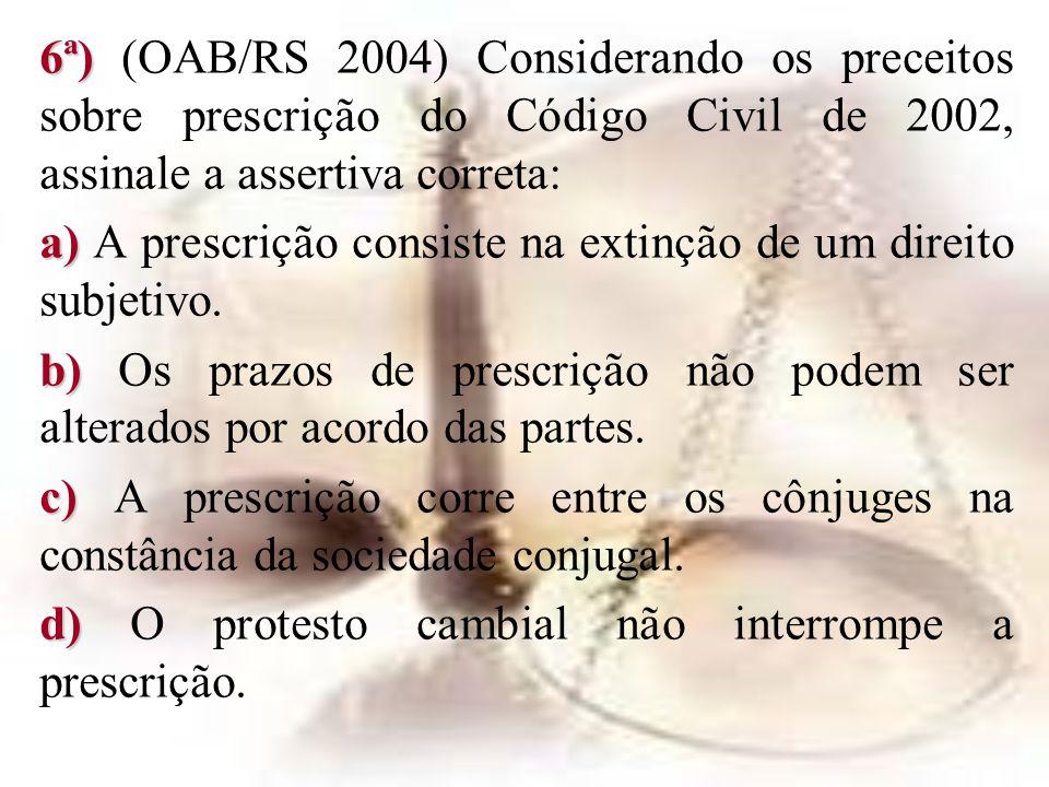 6ª) (OAB/RS 2004) Considerando os preceitos sobre prescrição do Código Civil de 2002, assinale a assertiva correta: