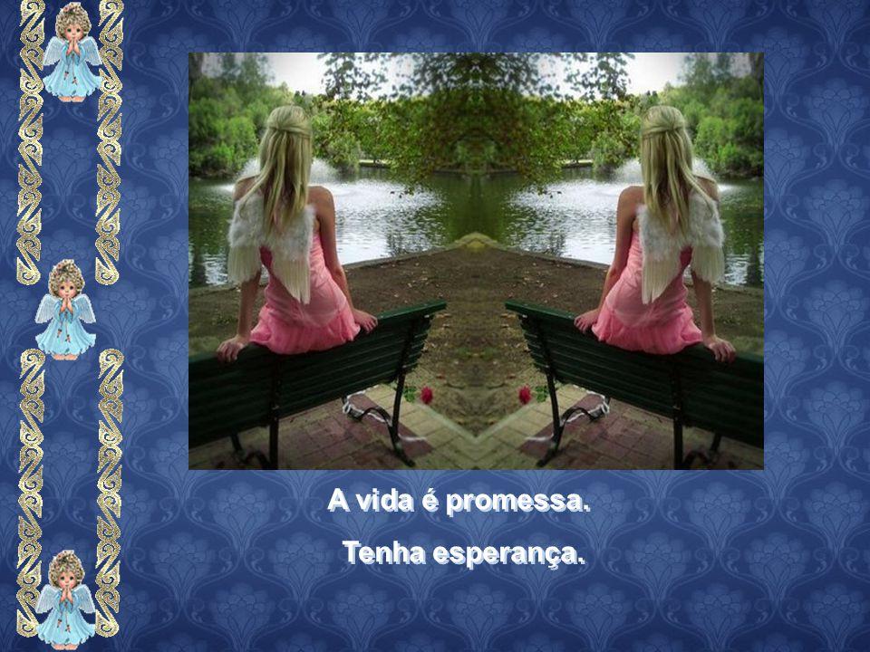 A vida é promessa. Tenha esperança.