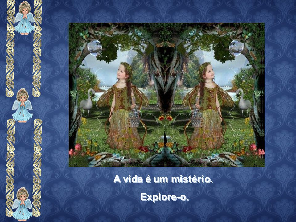 A vida é um mistério. Explore-o.