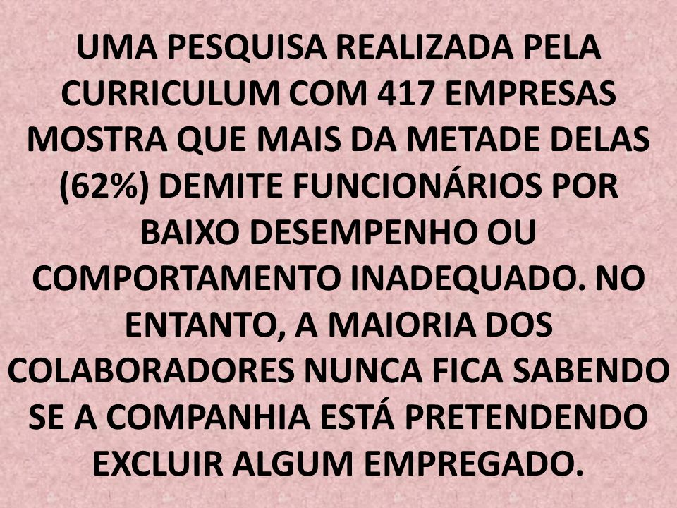 UMA PESQUISA REALIZADA PELA CURRICULUM COM 417 EMPRESAS MOSTRA QUE MAIS DA METADE DELAS (62%) DEMITE FUNCIONÁRIOS POR BAIXO DESEMPENHO OU COMPORTAMENTO INADEQUADO.