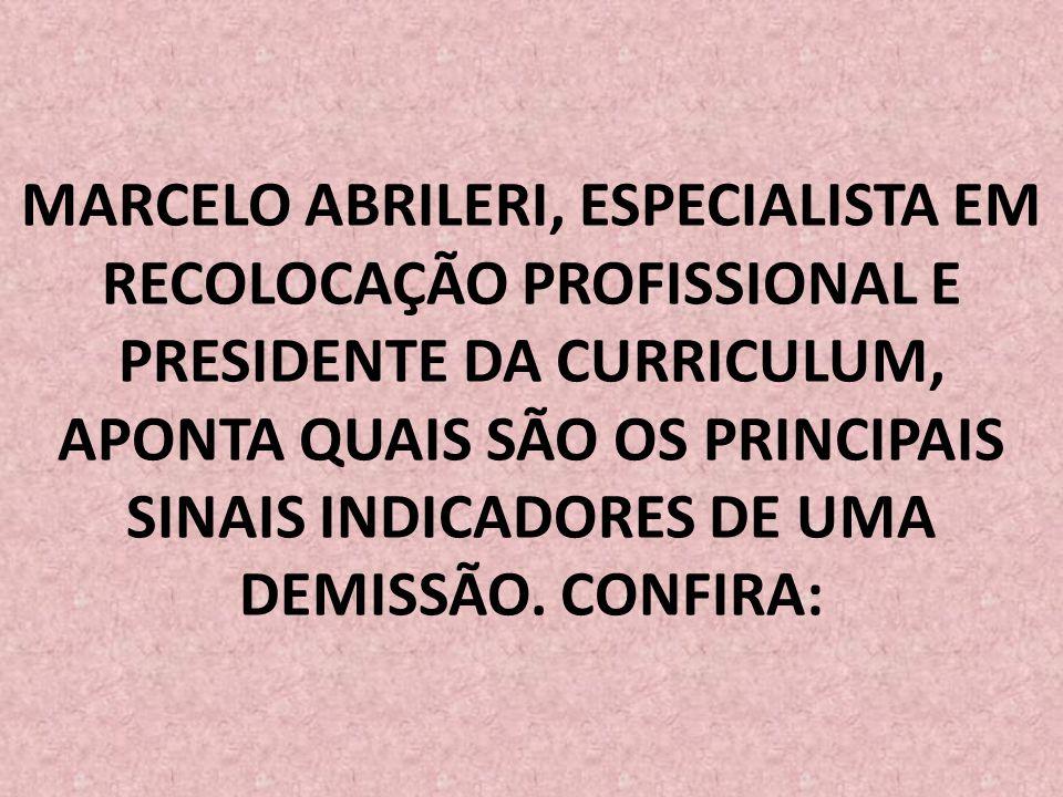 MARCELO ABRILERI, ESPECIALISTA EM RECOLOCAÇÃO PROFISSIONAL E PRESIDENTE DA CURRICULUM, APONTA QUAIS SÃO OS PRINCIPAIS SINAIS INDICADORES DE UMA DEMISSÃO.