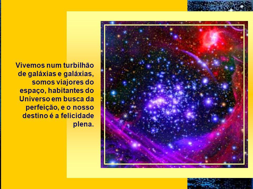 Vivemos num turbilhão de galáxias e galáxias, somos viajores do espaço, habitantes do Universo em busca da perfeição, e o nosso destino é a felicidade plena.