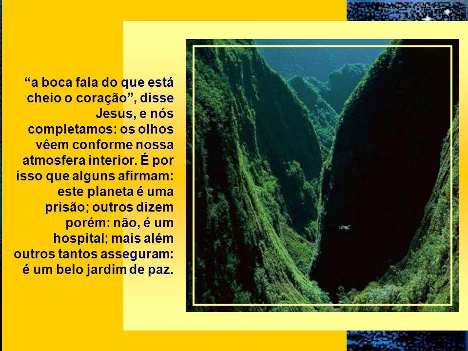 a boca fala do que está cheio o coração , disse Jesus, e nós completamos: os olhos vêem conforme nossa atmosfera interior.