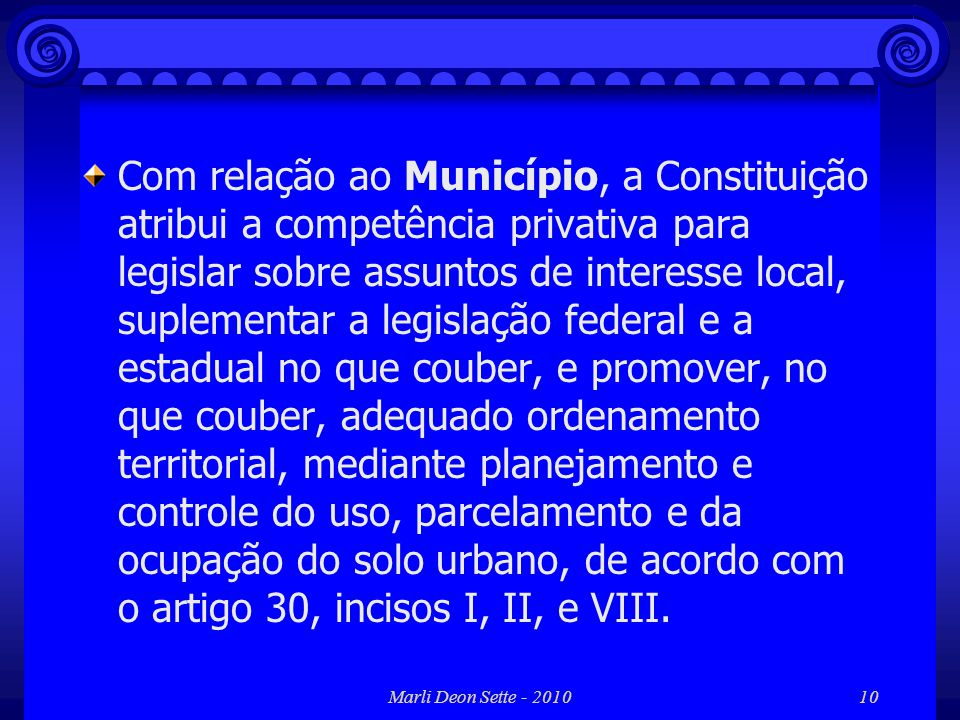 Com relação ao Município, a Constituição atribui a competência privativa para legislar sobre assuntos de interesse local, suplementar a legislação federal e a estadual no que couber, e promover, no que couber, adequado ordenamento territorial, mediante planejamento e controle do uso, parcelamento e da ocupação do solo urbano, de acordo com o artigo 30, incisos I, II, e VIII.