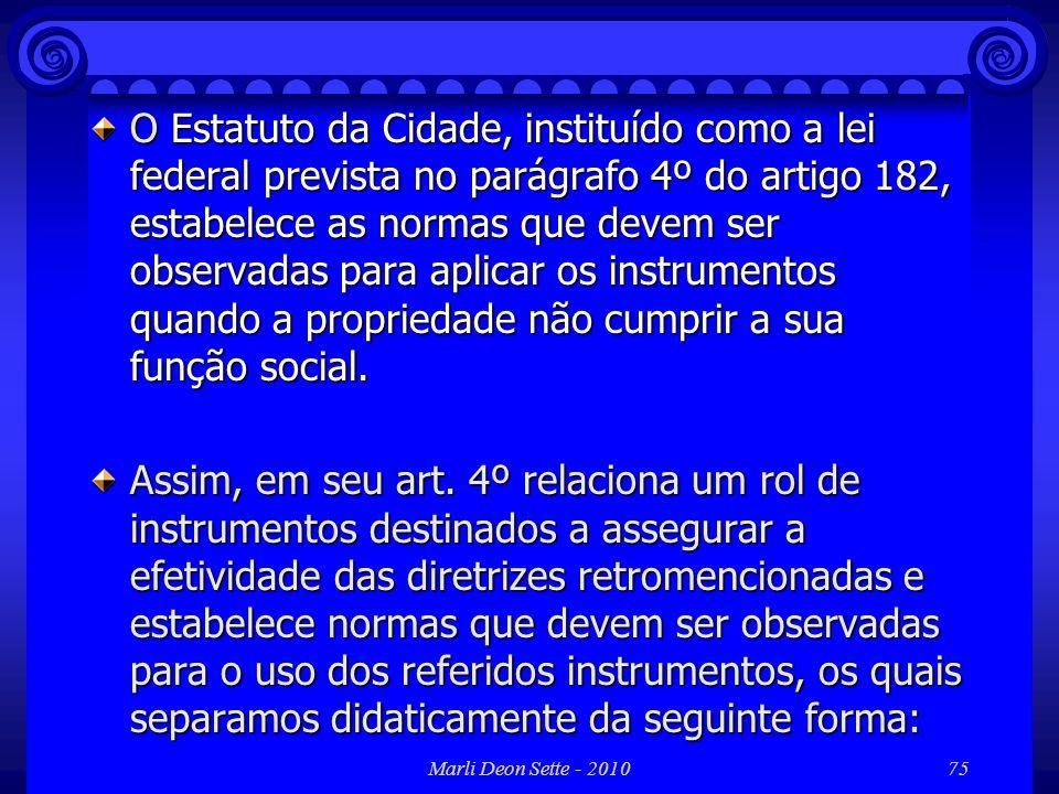 O Estatuto da Cidade, instituído como a lei federal prevista no parágrafo 4º do artigo 182, estabelece as normas que devem ser observadas para aplicar os instrumentos quando a propriedade não cumprir a sua função social.