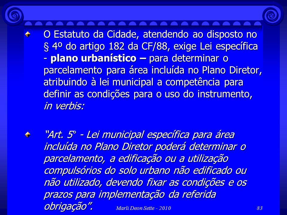 O Estatuto da Cidade, atendendo ao disposto no § 4º do artigo 182 da CF/88, exige Lei específica - plano urbanístico – para determinar o parcelamento para área incluída no Plano Diretor, atribuindo à lei municipal a competência para definir as condições para o uso do instrumento, in verbis: