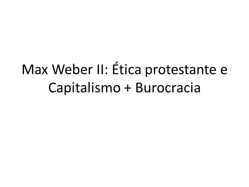 Max Weber II: Ética protestante e Capitalismo + Burocracia