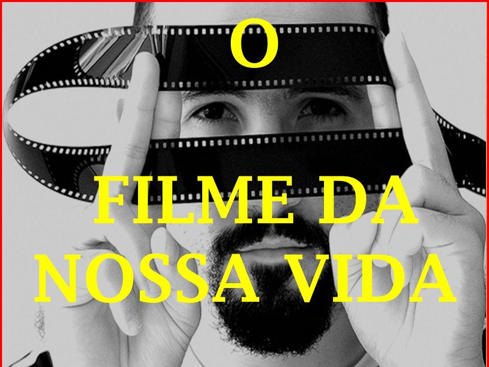 O FILME DA NOSSA VIDA .