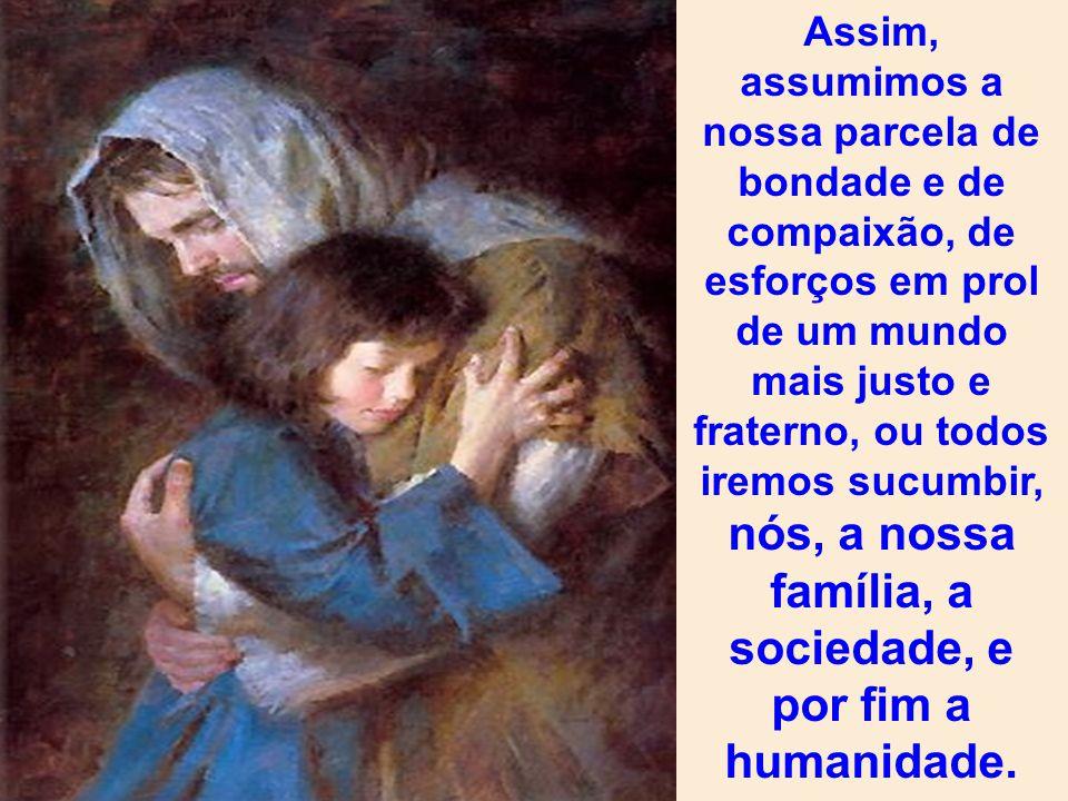 Assim, assumimos a nossa parcela de bondade e de compaixão, de esforços em prol de um mundo mais justo e fraterno, ou todos iremos sucumbir, nós, a nossa família, a sociedade, e por fim a humanidade.