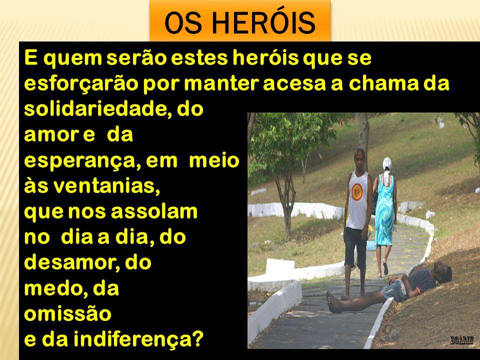 OS HERÓIS E quem serão estes heróis que se esforçarão por manter acesa a chama da. solidariedade, do.