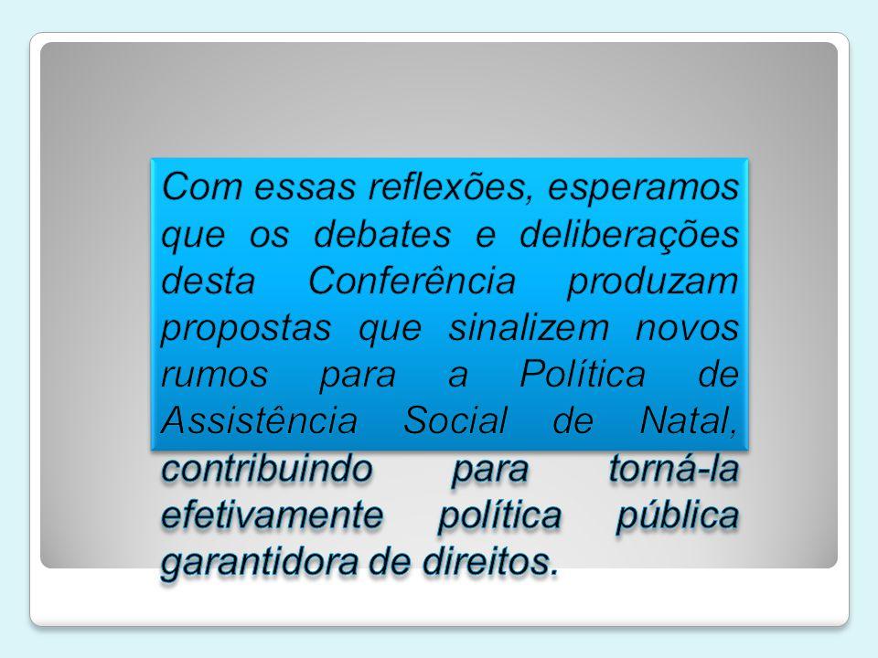 Com essas reflexões, esperamos que os debates e deliberações desta Conferência produzam propostas que sinalizem novos rumos para a Política de Assistência Social de Natal, contribuindo para torná-la efetivamente política pública garantidora de direitos.