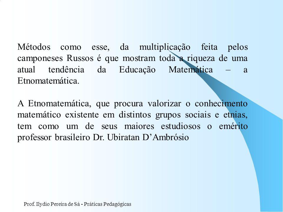 Métodos como esse, da multiplicação feita pelos camponeses Russos é que mostram toda a riqueza de uma atual tendência da Educação Matemática – a Etnomatemática.