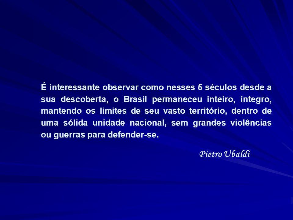 É interessante observar como nesses 5 séculos desde a sua descoberta, o Brasil permaneceu inteiro, íntegro, mantendo os limites de seu vasto território, dentro de uma sólida unidade nacional, sem grandes violências ou guerras para defender-se.