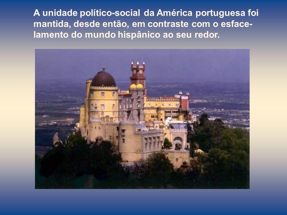 A unidade político-social da América portuguesa foi mantida, desde então, em contraste com o esface-lamento do mundo hispânico ao seu redor.
