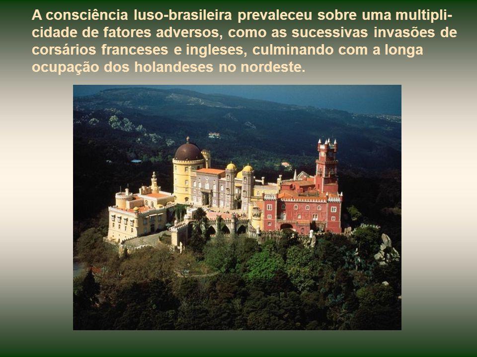 A consciência luso-brasileira prevaleceu sobre uma multipli-cidade de fatores adversos, como as sucessivas invasões de corsários franceses e ingleses, culminando com a longa ocupação dos holandeses no nordeste.
