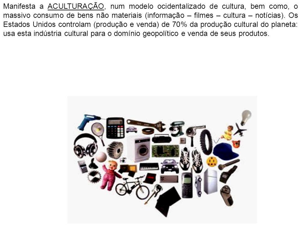 Manifesta a ACULTURAÇÃO, num modelo ocidentalizado de cultura, bem como, o massivo consumo de bens não materiais (informação – filmes – cultura – notícias).