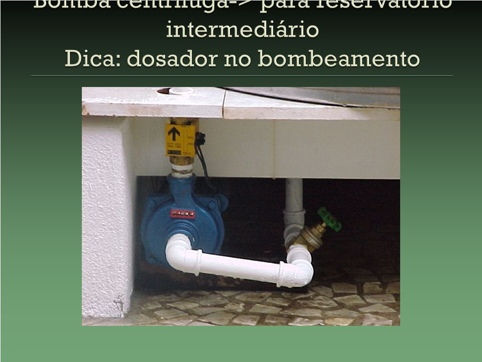 Bomba centrífuga-> para reservatório intermediário Dica: dosador no bombeamento