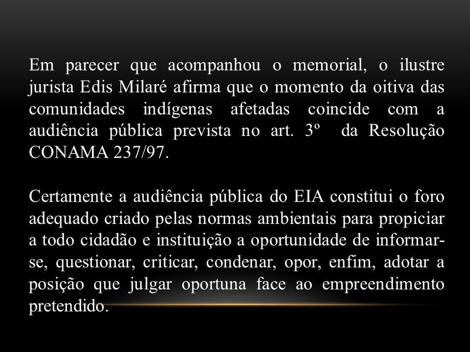 Em parecer que acompanhou o memorial, o ilustre jurista Edis Milaré afirma que o momento da oitiva das comunidades indígenas afetadas coincide com a audiência pública prevista no art. 3º da Resolução CONAMA 237/97.