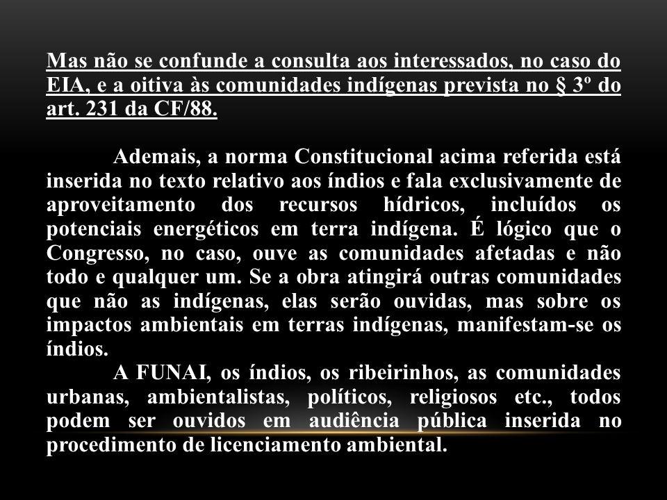 Mas não se confunde a consulta aos interessados, no caso do EIA, e a oitiva às comunidades indígenas prevista no § 3º do art. 231 da CF/88.