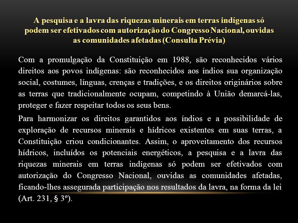 A pesquisa e a lavra das riquezas minerais em terras indígenas só podem ser efetivados com autorização do Congresso Nacional, ouvidas as comunidades afetadas (Consulta Prévia)