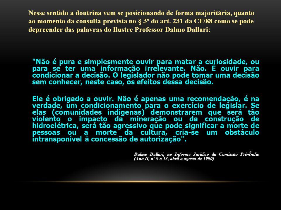 Nesse sentido a doutrina vem se posicionando de forma majoritária, quanto ao momento da consulta prevista no § 3º do art. 231 da CF/88 como se pode depreender das palavras do Ilustre Professor Dalmo Dallari: