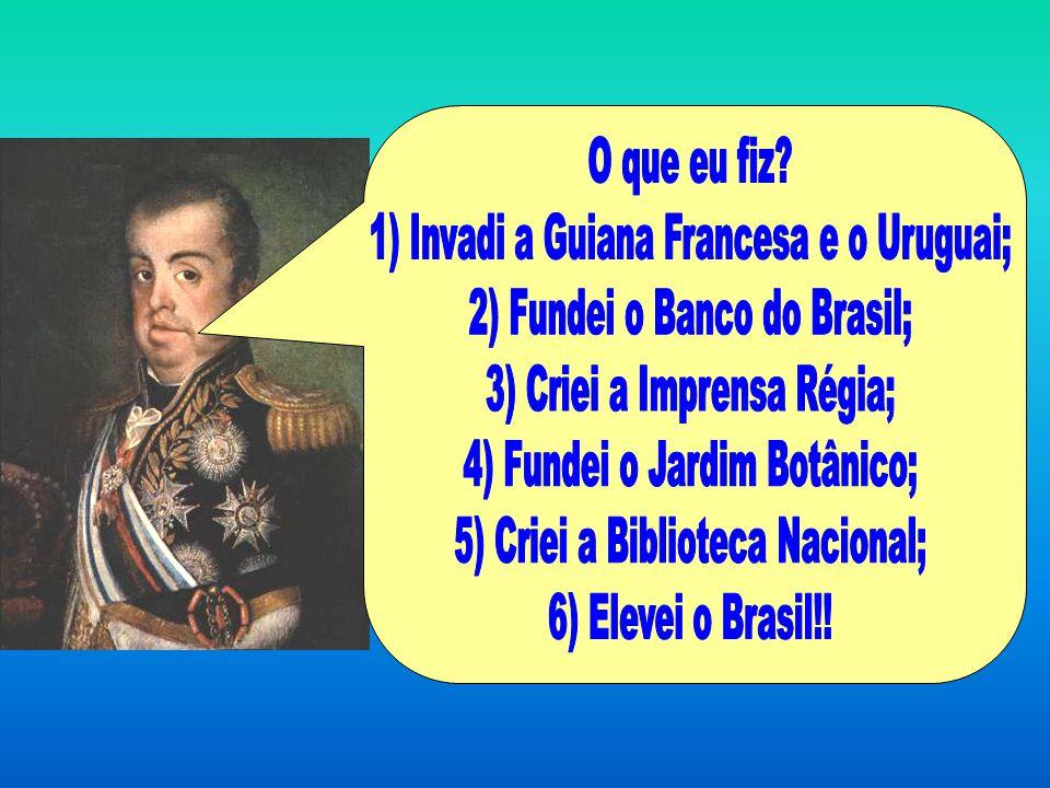 1) Invadi a Guiana Francesa e o Uruguai; 2) Fundei o Banco do Brasil;