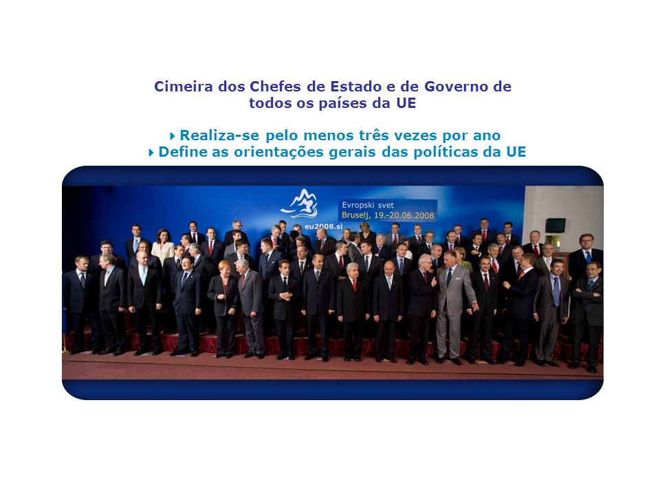 Cimeira dos Chefes de Estado e de Governo de todos os países da UE 4Realiza-se pelo menos três vezes por ano 4Define as orientações gerais das políticas da UE