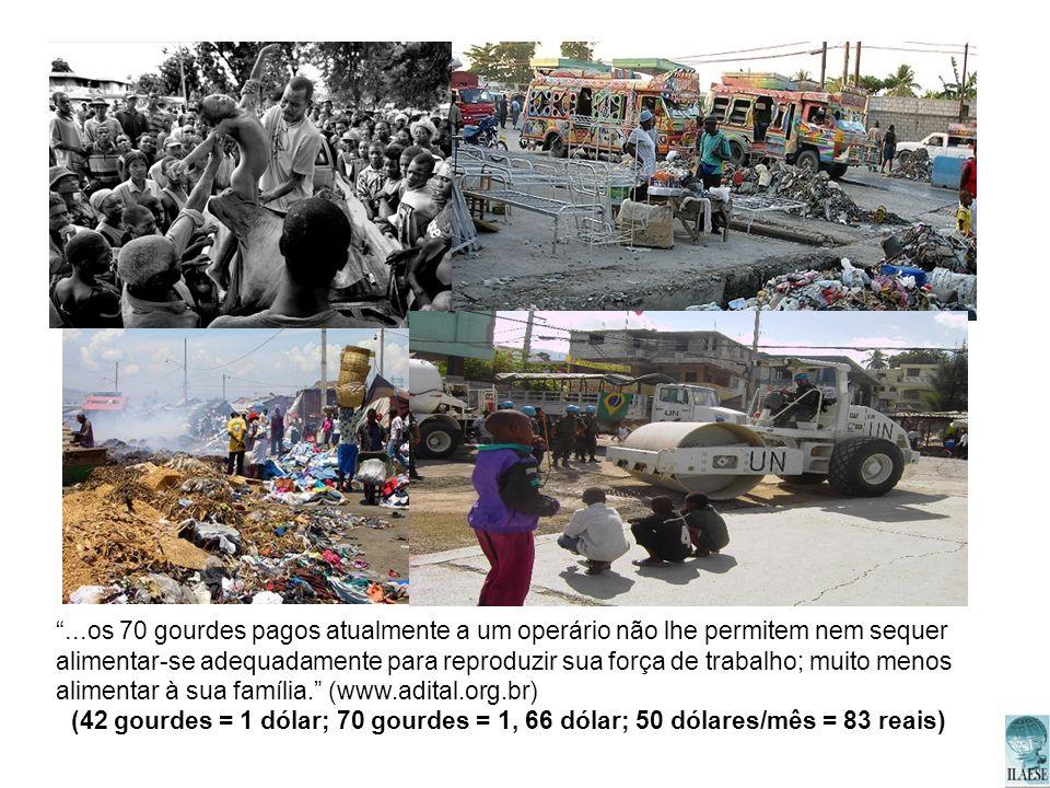 ...os 70 gourdes pagos atualmente a um operário não lhe permitem nem sequer alimentar-se adequadamente para reproduzir sua força de trabalho; muito menos alimentar à sua família. (www.adital.org.br)