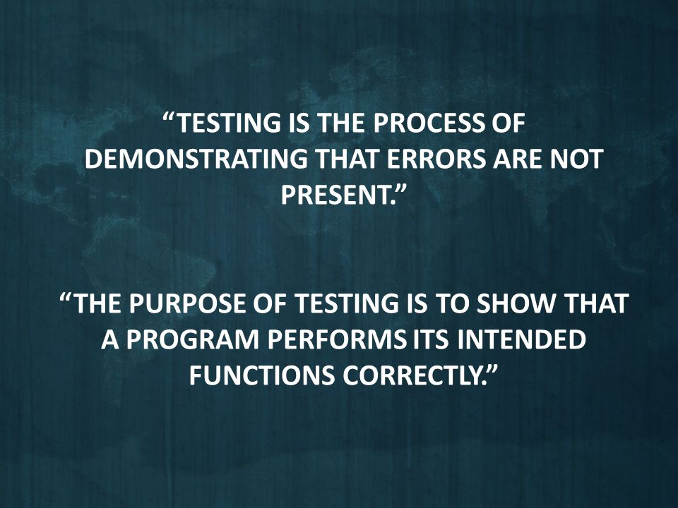 Testing is the process of demonstrating that errors are not present
