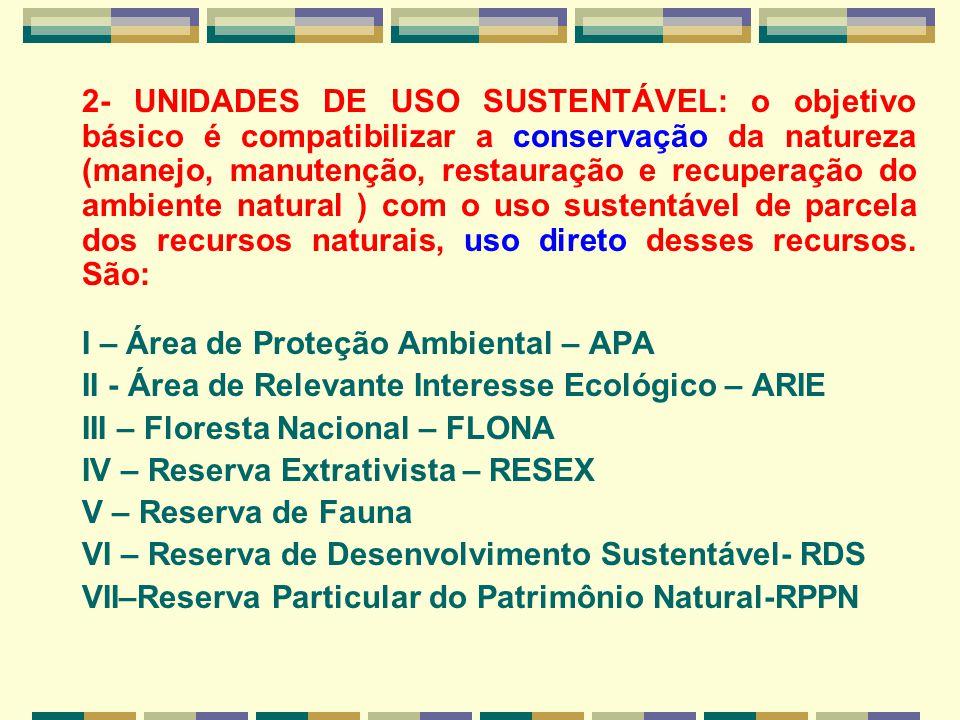2- UNIDADES DE USO SUSTENTÁVEL: o objetivo básico é compatibilizar a conservação da natureza (manejo, manutenção, restauração e recuperação do ambiente natural ) com o uso sustentável de parcela dos recursos naturais, uso direto desses recursos. São: